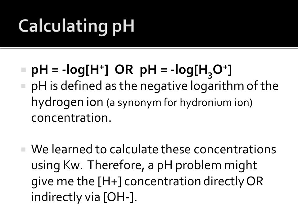 Calculating pH pH = -log[H+] OR pH = -log[H3O+]